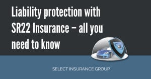 Liability protection with SR22 Insurance – all you need to know