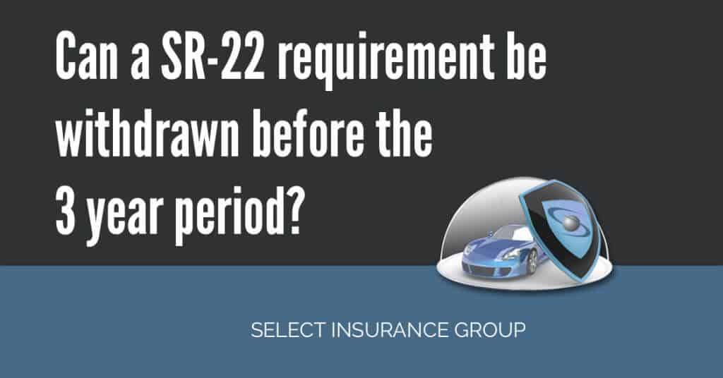 Can a SR-22 requirement be withdrawn before the 3 year period?